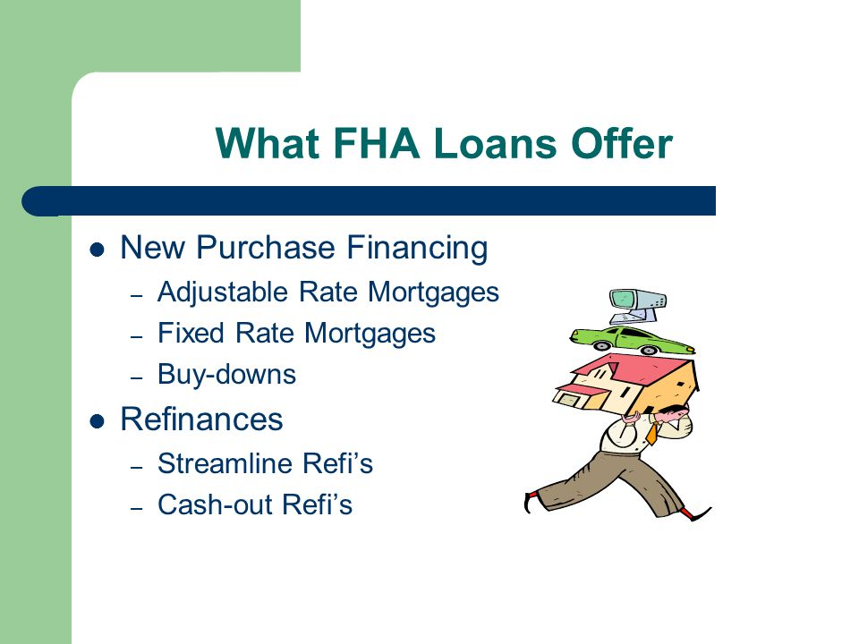 What FHA Loans Offer New Purchase Financing – Adjustable Rate Mortgages – Fixed Rate Mortgages – Buy-downs Refinances – Streamline Refi's – Cash-out Refi's