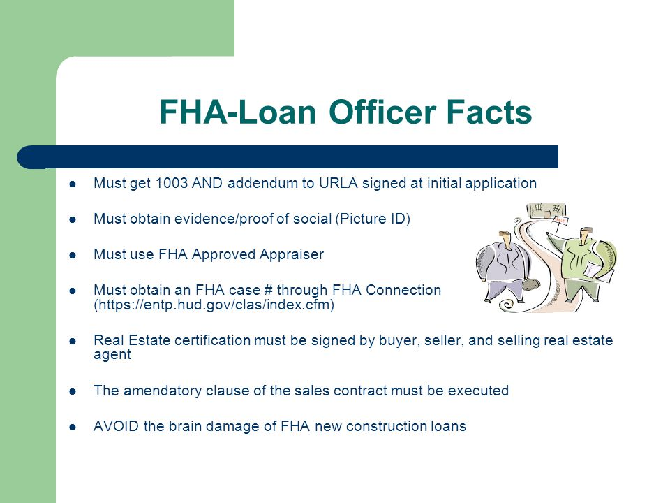 FHA-Loan Officer Facts Must get 1003 AND addendum to URLA signed at initial application Must obtain evidence/proof of social (Picture ID) Must use FHA Approved Appraiser Must obtain an FHA case # through FHA Connection (https://entp.hud.gov/clas/index.cfm) Real Estate certification must be signed by buyer, seller, and selling real estate agent The amendatory clause of the sales contract must be executed AVOID the brain damage of FHA new construction loans