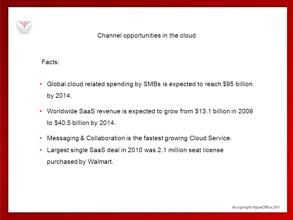 Channel opportunities in the cloud Capitalize on the fastest growing IT market segment with opportunities across all market segments – horizontal & vertical small businesses Primary indicators of opportunity  Distributed workforce  Growing/shrinking workforce  Expanding/cutting costs  Upgrade cycles  Collaboration beyond the corporate firewalls  Quick forming projects – project swarming  Operational disruptions exposing continuity challenges medium v.