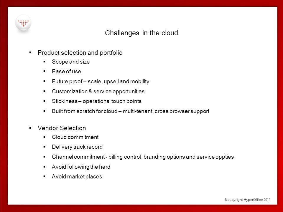 Challenges in the cloud  Product selection and portfolio  Scope and size  Ease of use  Future proof – scale, upsell and mobility  Customization &