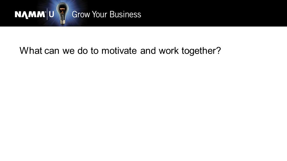What can we do to motivate and work together