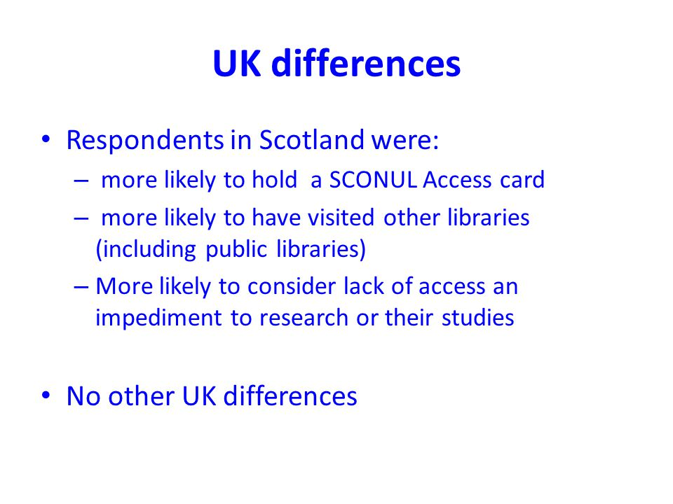 UK differences Respondents in Scotland were: – more likely to hold a SCONUL Access card – more likely to have visited other libraries (including public libraries) – More likely to consider lack of access an impediment to research or their studies No other UK differences