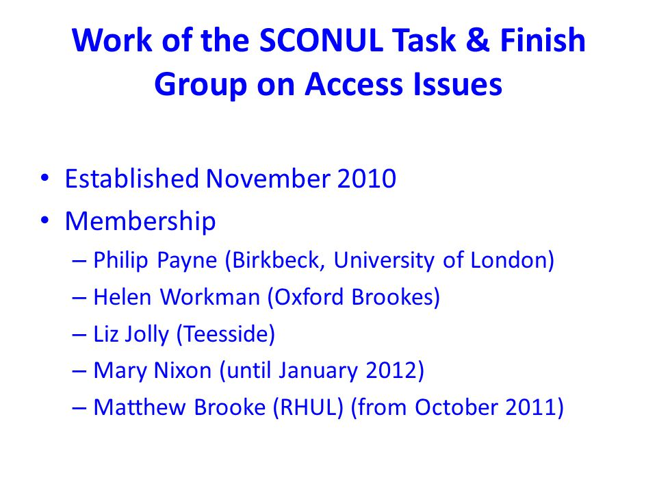 Work of the SCONUL Task & Finish Group on Access Issues Established November 2010 Membership – Philip Payne (Birkbeck, University of London) – Helen Workman (Oxford Brookes) – Liz Jolly (Teesside) – Mary Nixon (until January 2012) – Matthew Brooke (RHUL) (from October 2011)