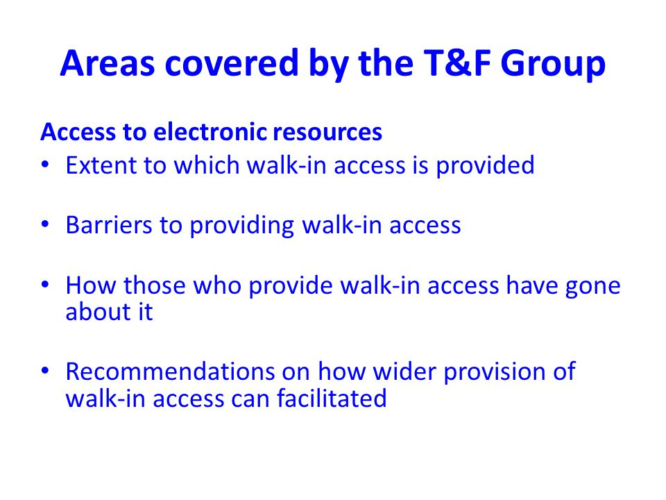 Areas covered by the T&F Group Access to electronic resources Extent to which walk-in access is provided Barriers to providing walk-in access How those who provide walk-in access have gone about it Recommendations on how wider provision of walk-in access can facilitated