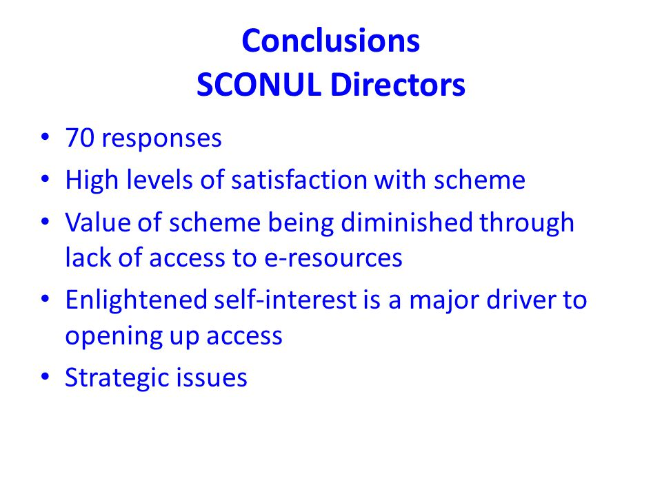 Conclusions SCONUL Directors 70 responses High levels of satisfaction with scheme Value of scheme being diminished through lack of access to e-resources Enlightened self-interest is a major driver to opening up access Strategic issues