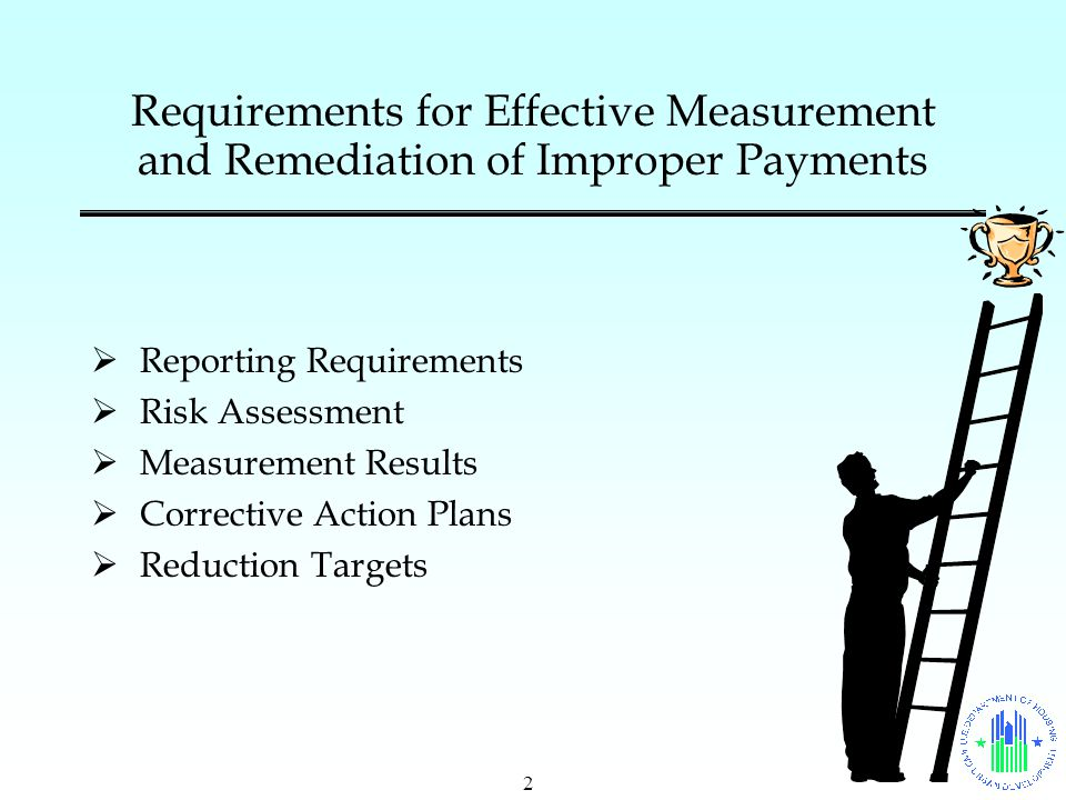 2 Requirements for Effective Measurement and Remediation of Improper Payments  Reporting Requirements  Risk Assessment  Measurement Results  Corrective Action Plans  Reduction Targets