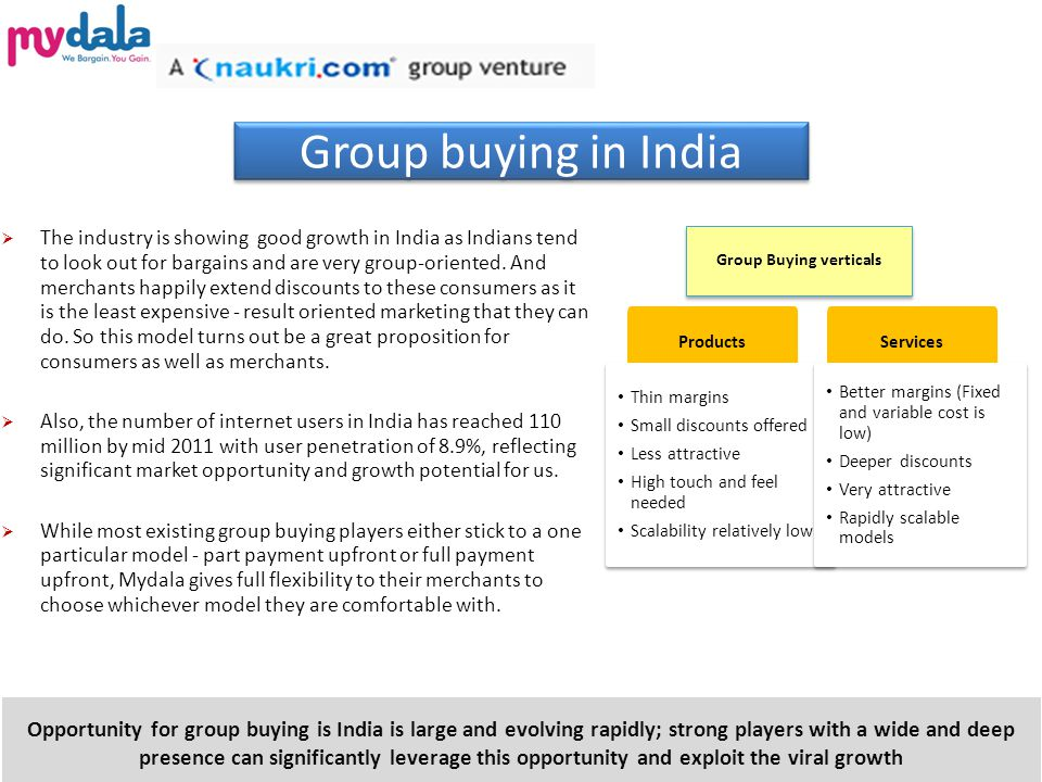 Group buying in India  The industry is showing good growth in India as Indians tend to look out for bargains and are very group-oriented.