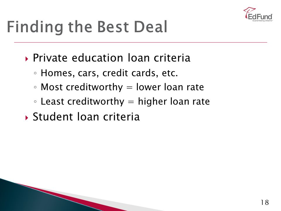 18 Finding the Best Deal  Private education loan criteria ◦ Homes, cars, credit cards, etc. ◦ Most creditworthy = lower loan rate ◦ Least creditworth