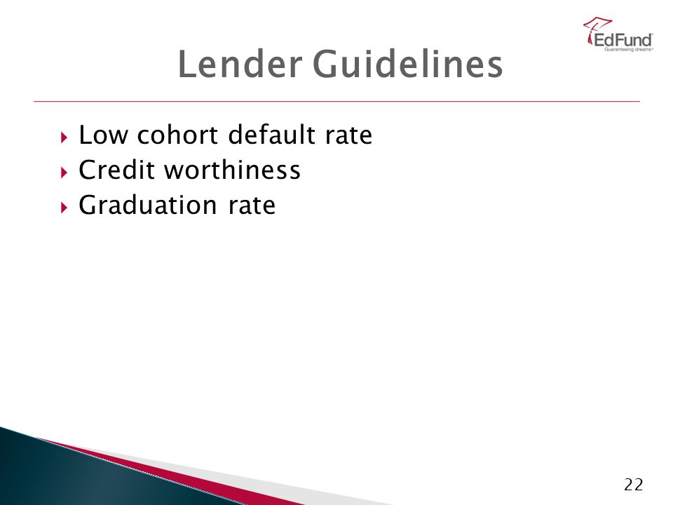 22 Lender Guidelines  Low cohort default rate  Credit worthiness  Graduation rate