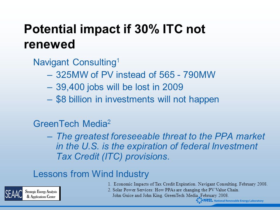 Potential impact if 30% ITC not renewed Navigant Consulting 1 –325MW of PV instead of 565 - 790MW –39,400 jobs will be lost in 2009 –$8 billion in inv