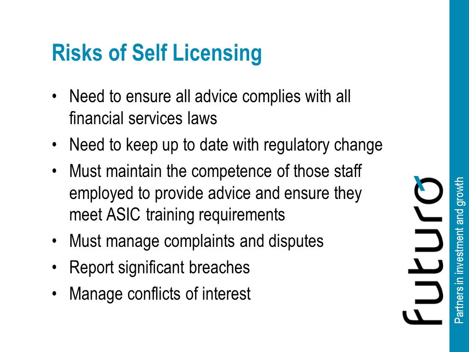 Partners in investment and growth Risks of Self Licensing Need to ensure all advice complies with all financial services laws Need to keep up to date with regulatory change Must maintain the competence of those staff employed to provide advice and ensure they meet ASIC training requirements Must manage complaints and disputes Report significant breaches Manage conflicts of interest