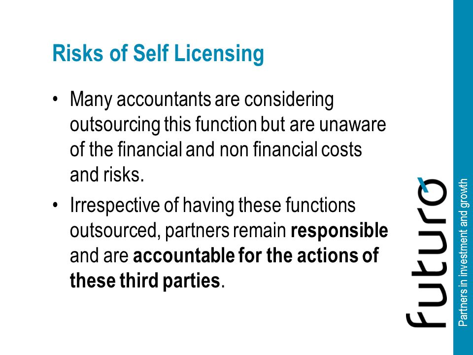 Partners in investment and growth Risks of Self Licensing Many accountants are considering outsourcing this function but are unaware of the financial and non financial costs and risks.