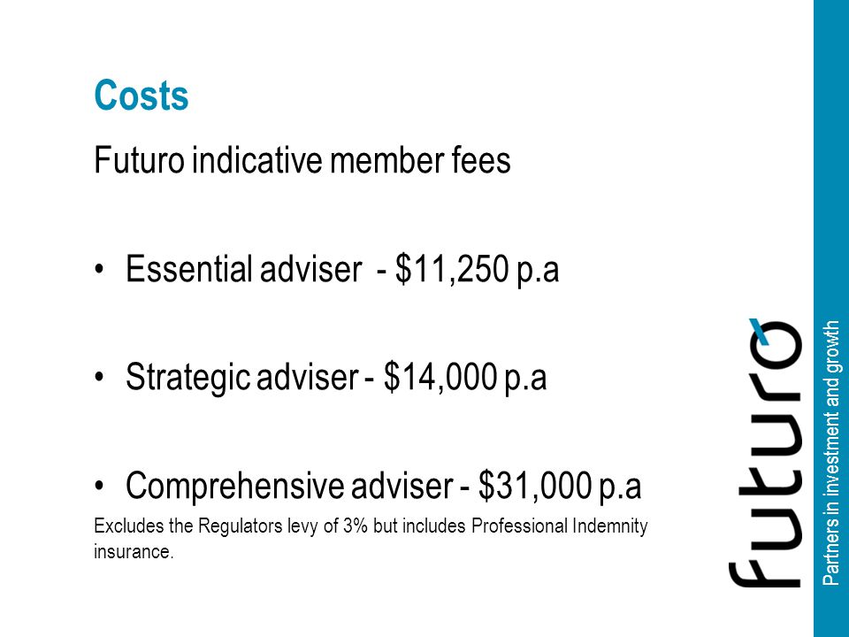Partners in investment and growth Costs Futuro indicative member fees Essential adviser - $11,250 p.a Strategic adviser - $14,000 p.a Comprehensive adviser - $31,000 p.a Excludes the Regulators levy of 3% but includes Professional Indemnity insurance.