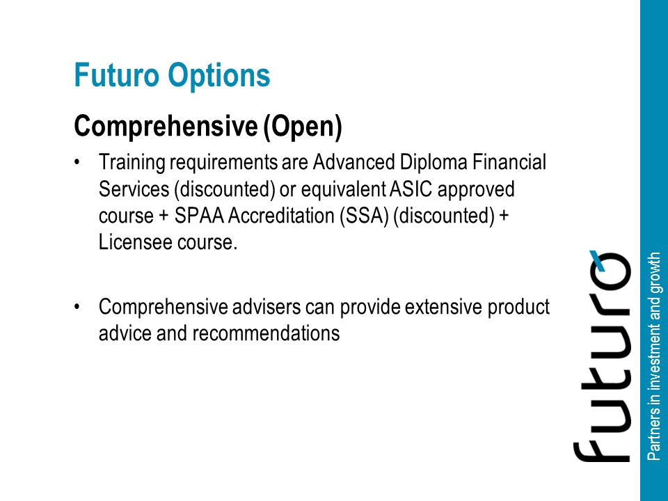 Partners in investment and growth Futuro Options Comprehensive (Open) Training requirements are Advanced Diploma Financial Services (discounted) or equivalent ASIC approved course + SPAA Accreditation (SSA) (discounted) + Licensee course.