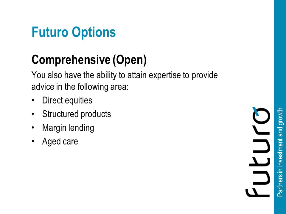 Partners in investment and growth Futuro Options Comprehensive (Open) You also have the ability to attain expertise to provide advice in the following area: Direct equities Structured products Margin lending Aged care