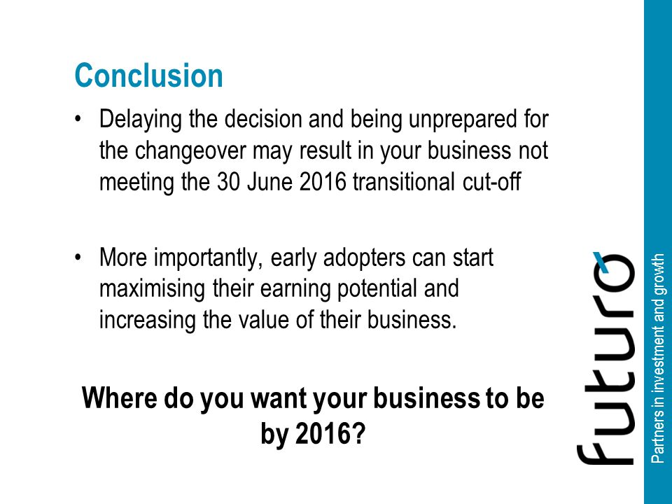Partners in investment and growth Conclusion Delaying the decision and being unprepared for the changeover may result in your business not meeting the 30 June 2016 transitional cut-off More importantly, early adopters can start maximising their earning potential and increasing the value of their business.