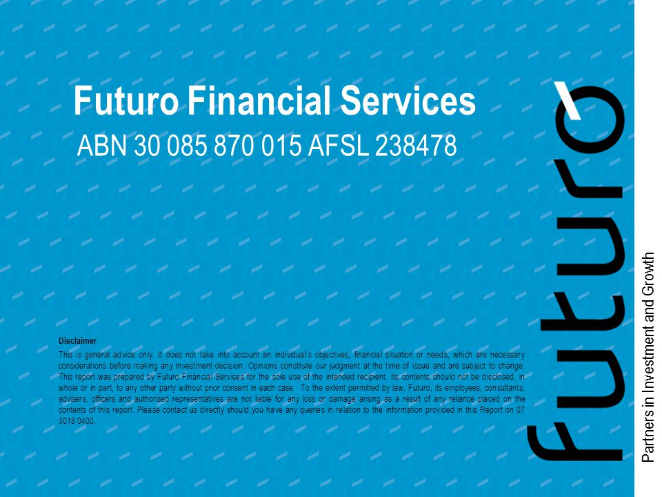 Partners in Investment and Growth Futuro Financial Services ABN 30 085 870 015 AFSL 238478 Disclaimer This is general advice only.