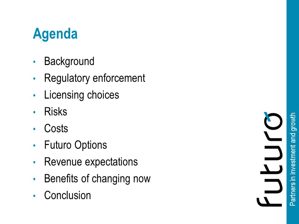 Partners in investment and growth Agenda Background Regulatory enforcement Licensing choices Risks Costs Futuro Options Revenue expectations Benefits of changing now Conclusion