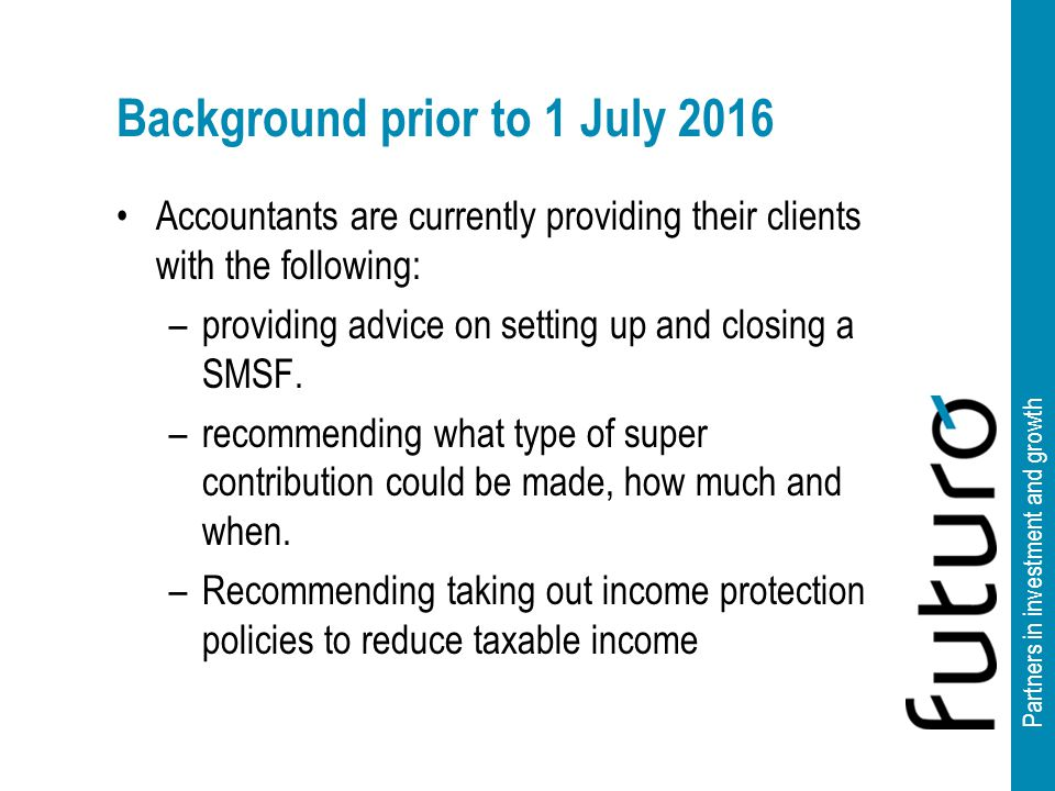 Partners in investment and growth Background prior to 1 July 2016 Accountants are currently providing their clients with the following: –providing advice on setting up and closing a SMSF.