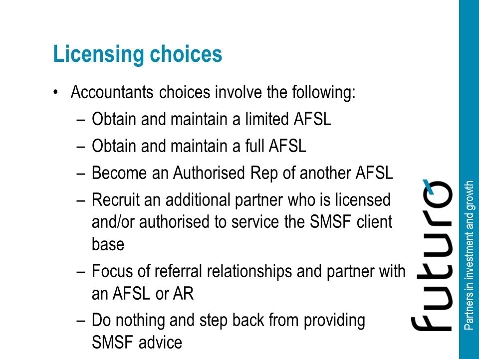 Partners in investment and growth Licensing choices Accountants choices involve the following: –Obtain and maintain a limited AFSL –Obtain and maintain a full AFSL –Become an Authorised Rep of another AFSL –Recruit an additional partner who is licensed and/or authorised to service the SMSF client base –Focus of referral relationships and partner with an AFSL or AR –Do nothing and step back from providing SMSF advice