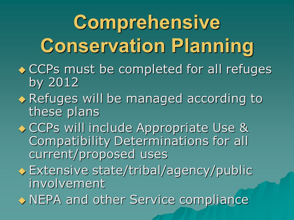 Comprehensive Conservation Planning  CCPs must be completed for all refuges by 2012  Refuges will be managed according to these plans  CCPs will include Appropriate Use & Compatibility Determinations for all current/proposed uses  Extensive state/tribal/agency/public involvement  NEPA and other Service compliance