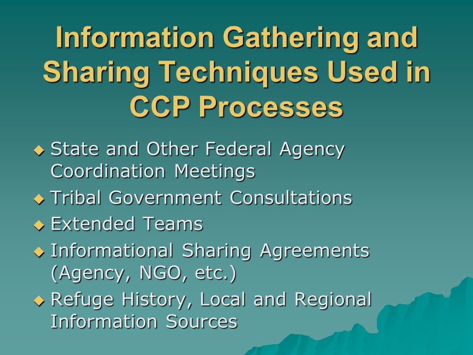 Information Gathering and Sharing Techniques Used in CCP Processes  State and Other Federal Agency Coordination Meetings  Tribal Government Consultations  Extended Teams  Informational Sharing Agreements (Agency, NGO, etc.)  Refuge History, Local and Regional Information Sources