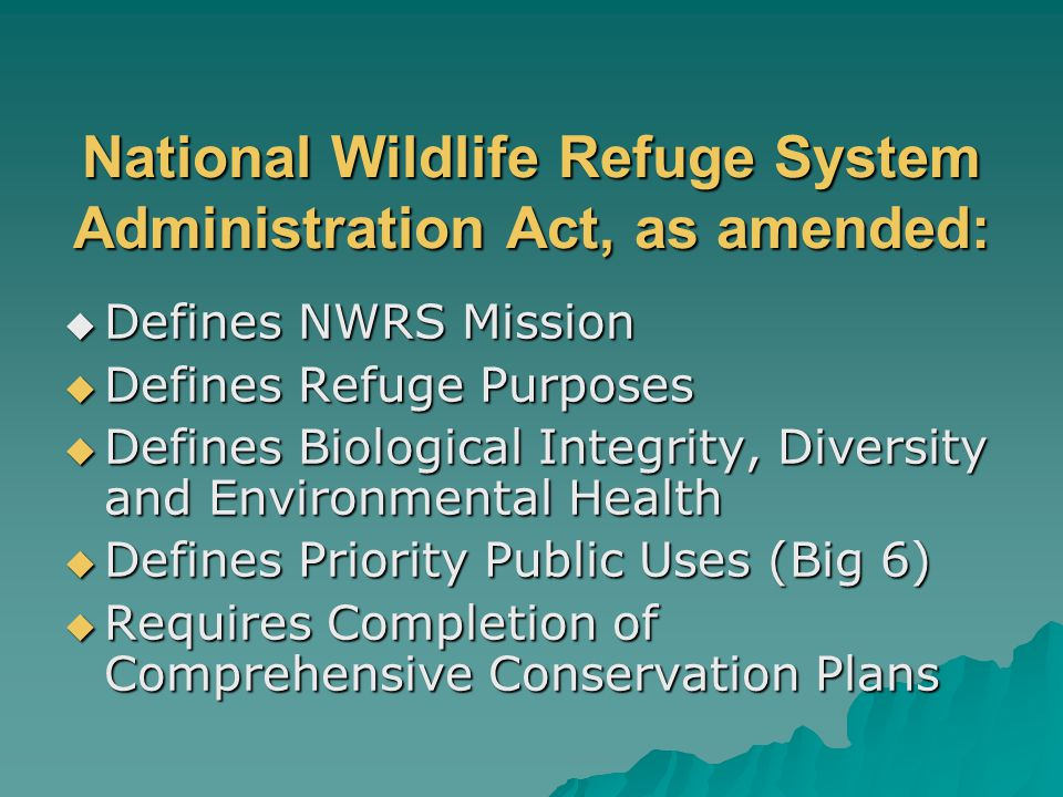 National Wildlife Refuge System Administration Act, as amended:  Defines NWRS Mission  Defines Refuge Purposes  Defines Biological Integrity, Diversity and Environmental Health  Defines Priority Public Uses (Big 6)  Requires Completion of Comprehensive Conservation Plans