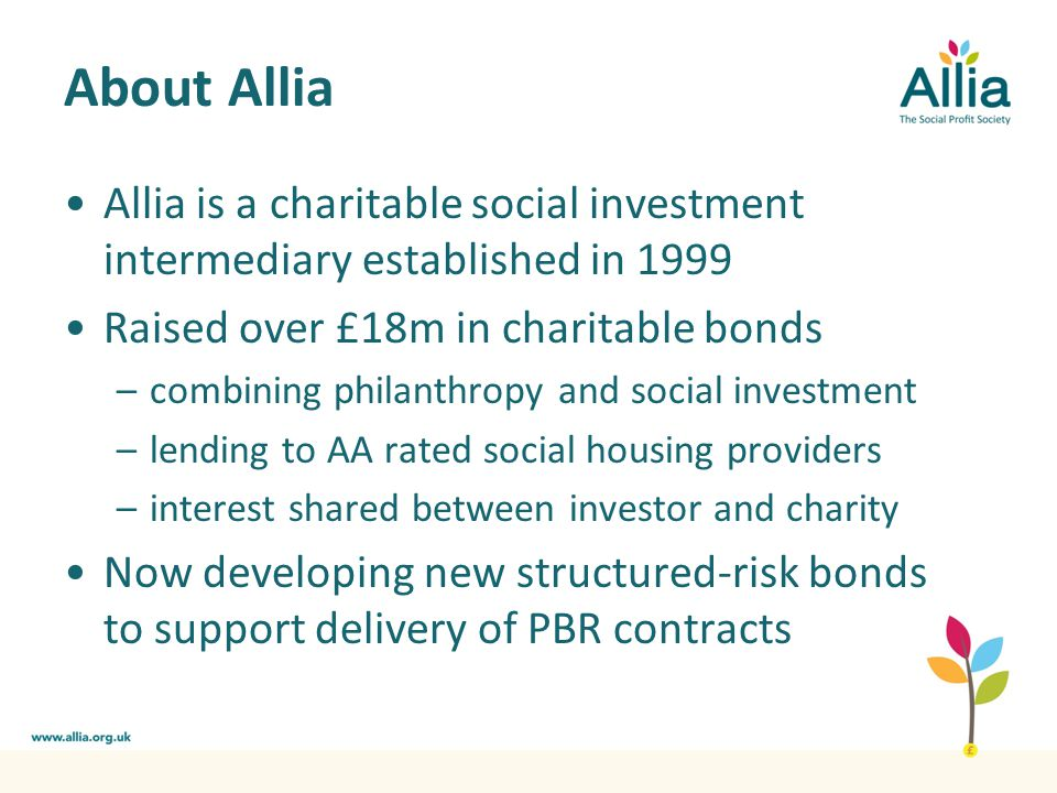 About Allia Allia is a charitable social investment intermediary established in 1999 Raised over £18m in charitable bonds –combining philanthropy and social investment –lending to AA rated social housing providers –interest shared between investor and charity Now developing new structured-risk bonds to support delivery of PBR contracts