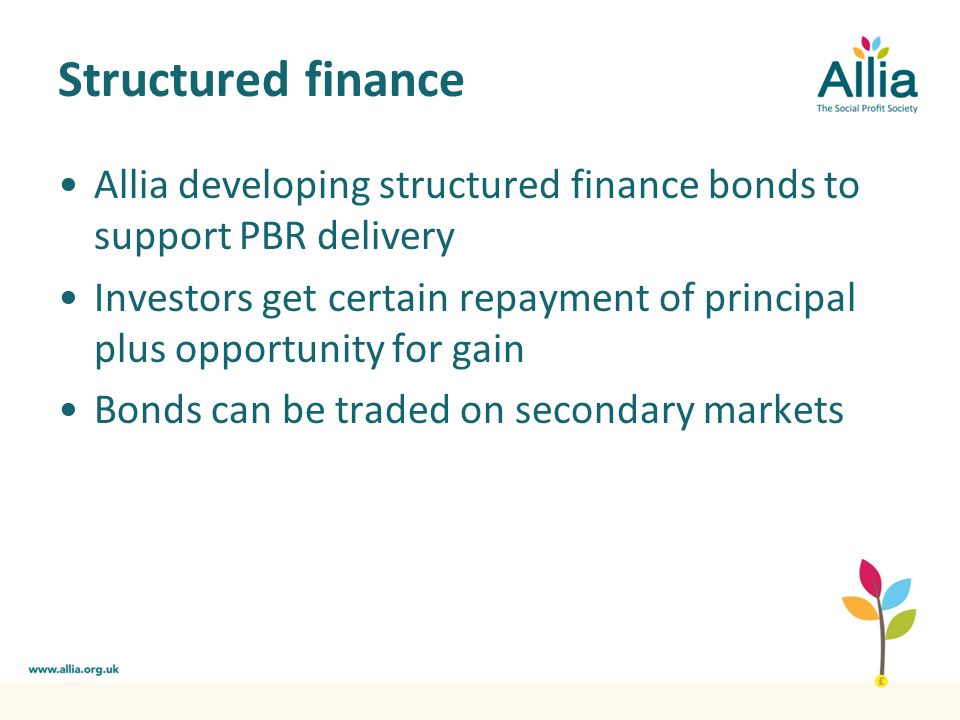 Structured finance Allia developing structured finance bonds to support PBR delivery Investors get certain repayment of principal plus opportunity for gain Bonds can be traded on secondary markets