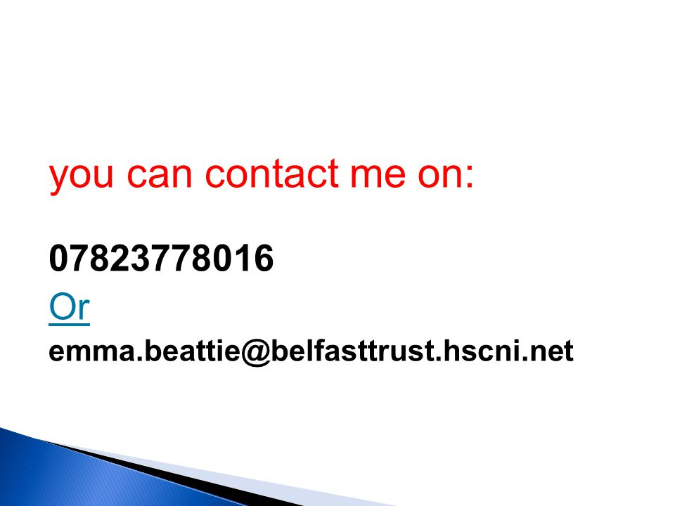 you can contact me on: 07823778016 Or emma.beattie@belfasttrust.hscni.net