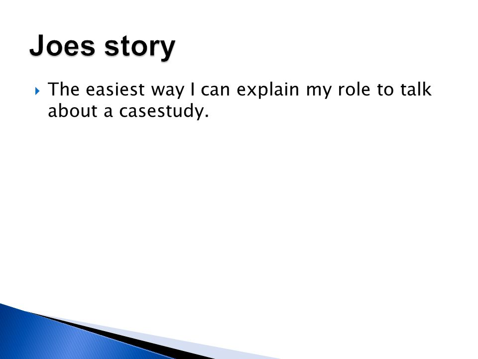  The easiest way I can explain my role to talk about a casestudy.