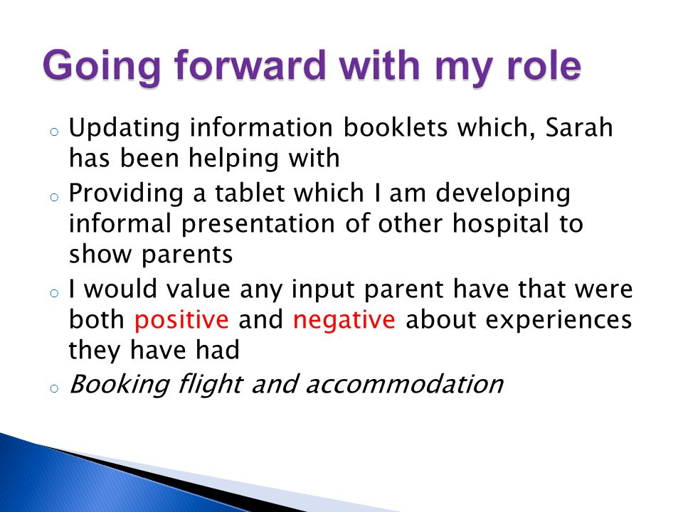 o Updating information booklets which, Sarah has been helping with o Providing a tablet which I am developing informal presentation of other hospital to show parents o I would value any input parent have that were both positive and negative about experiences they have had o Booking flight and accommodation