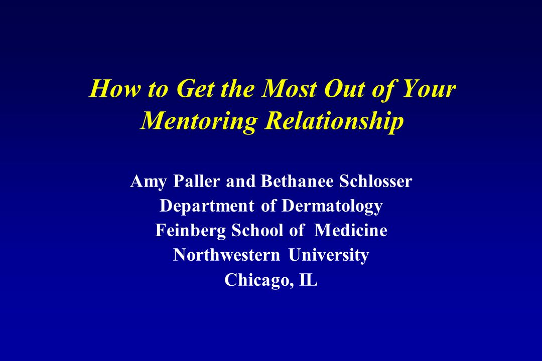 How to Get the Most Out of Your Mentoring Relationship Amy Paller and Bethanee Schlosser Department of Dermatology Feinberg School of Medicine Northwestern University Chicago, IL