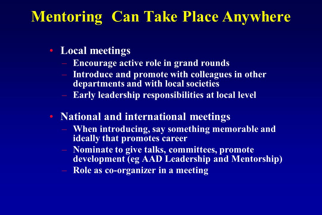 Mentoring Can Take Place Anywhere Local meetings –Encourage active role in grand rounds –Introduce and promote with colleagues in other departments and with local societies –Early leadership responsibilities at local level National and international meetings –When introducing, say something memorable and ideally that promotes career –Nominate to give talks, committees, promote development (eg AAD Leadership and Mentorship) –Role as co-organizer in a meeting