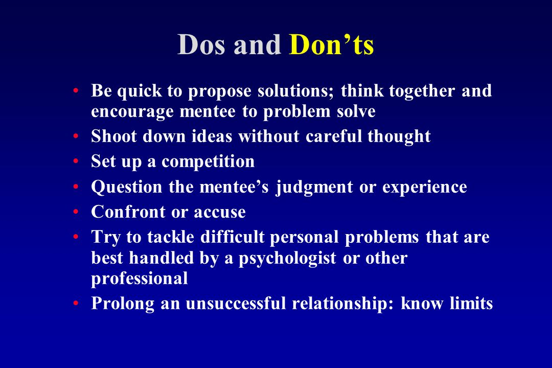 Dos and Don'ts Be quick to propose solutions; think together and encourage mentee to problem solve Shoot down ideas without careful thought Set up a competition Question the mentee's judgment or experience Confront or accuse Try to tackle difficult personal problems that are best handled by a psychologist or other professional Prolong an unsuccessful relationship: know limits