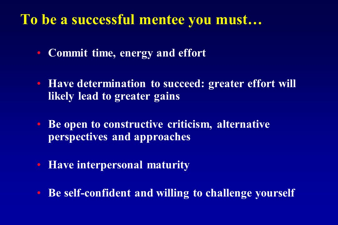 To be a successful mentee you must… Commit time, energy and effort Have determination to succeed: greater effort will likely lead to greater gains Be open to constructive criticism, alternative perspectives and approaches Have interpersonal maturity Be self-confident and willing to challenge yourself