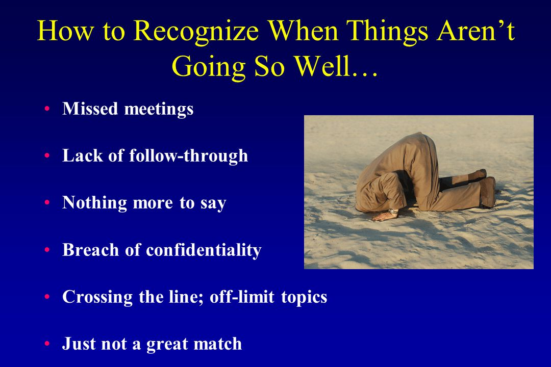 How to Recognize When Things Aren't Going So Well… Missed meetings Lack of follow-through Nothing more to say Breach of confidentiality Crossing the line; off-limit topics Just not a great match