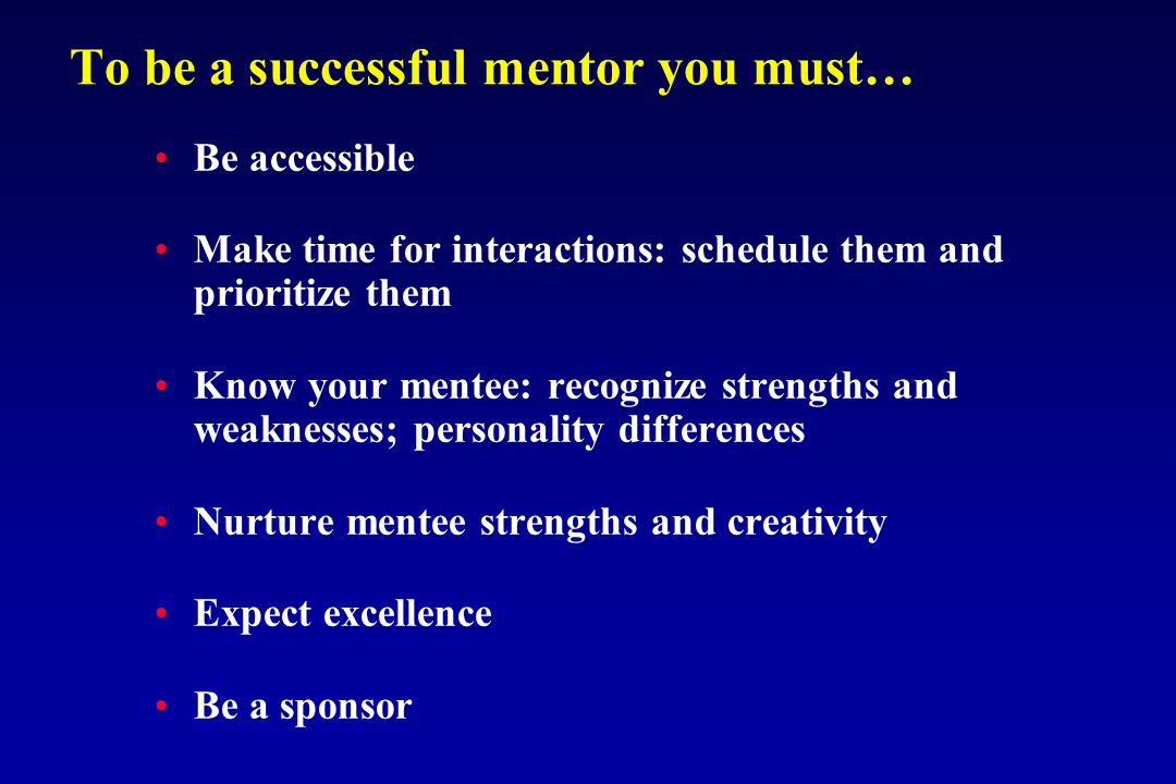 To be a successful mentor you must… Be accessible Make time for interactions: schedule them and prioritize them Know your mentee: recognize strengths and weaknesses; personality differences Nurture mentee strengths and creativity Expect excellence Be a sponsor