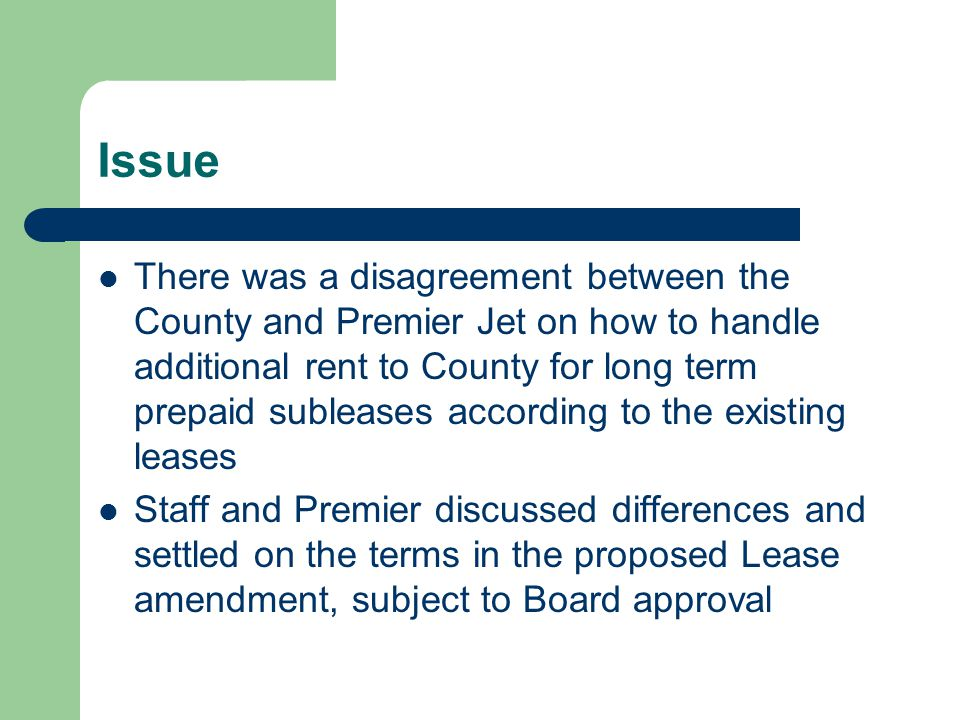 Issue There was a disagreement between the County and Premier Jet on how to handle additional rent to County for long term prepaid subleases according to the existing leases Staff and Premier discussed differences and settled on the terms in the proposed Lease amendment, subject to Board approval