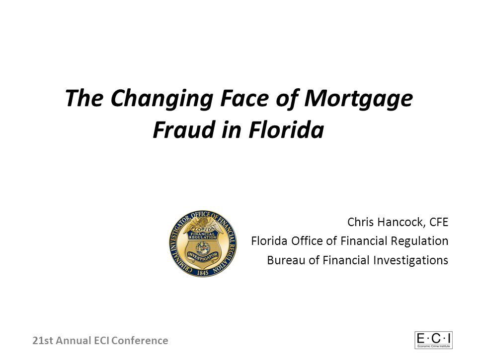 The Changing Face of Mortgage Fraud in Florida Chris Hancock, CFE Florida Office of Financial Regulation Bureau of Financial Investigations 21st Annual ECI Conference