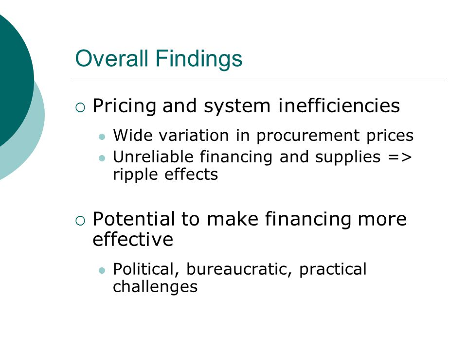 Overall Findings  Pricing and system inefficiencies Wide variation in procurement prices Unreliable financing and supplies => ripple effects  Potential to make financing more effective Political, bureaucratic, practical challenges