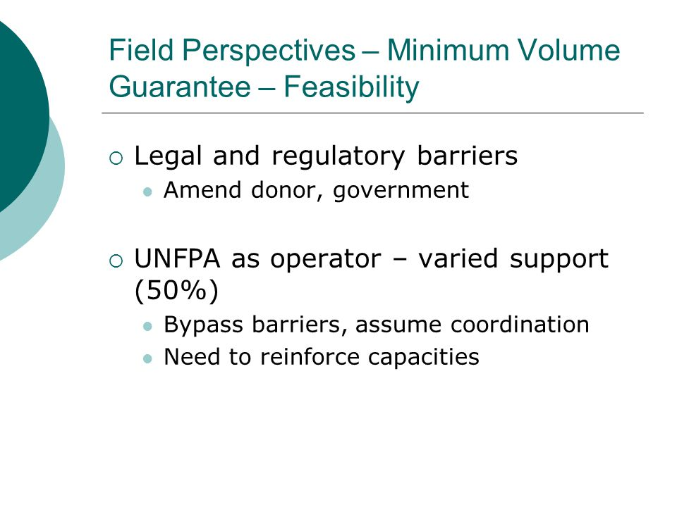 Field Perspectives – Minimum Volume Guarantee – Feasibility  Legal and regulatory barriers Amend donor, government  UNFPA as operator – varied support (50%) Bypass barriers, assume coordination Need to reinforce capacities