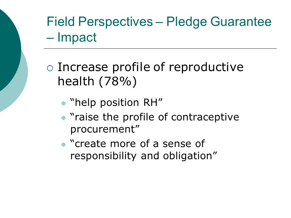 Field Perspectives – Pledge Guarantee – Impact  Increase profile of reproductive health (78%) help position RH raise the profile of contraceptive procurement create more of a sense of responsibility and obligation