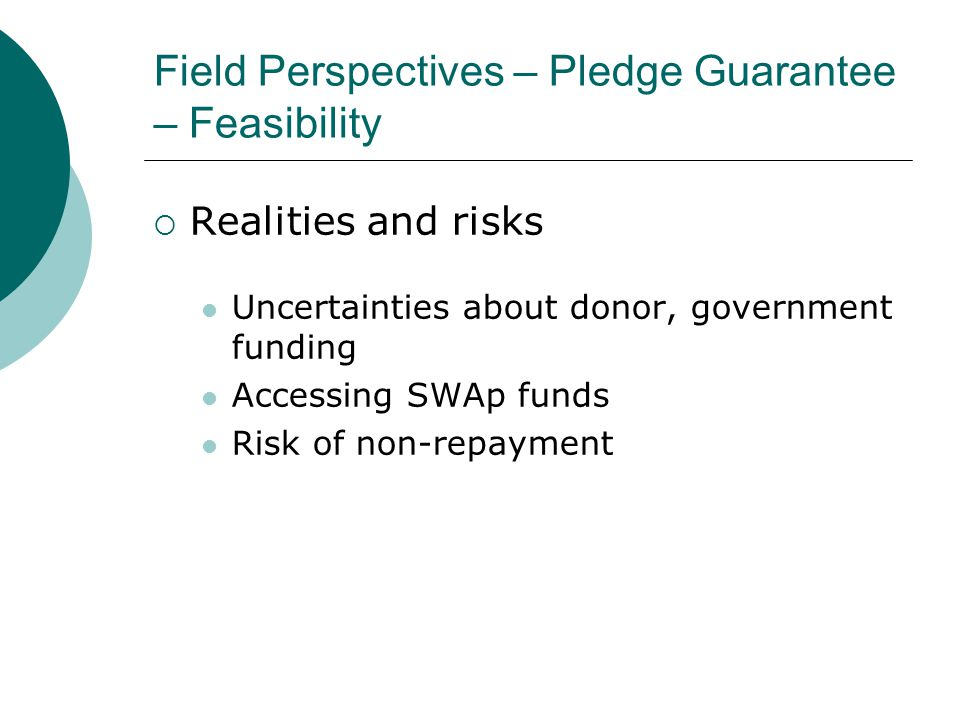 Field Perspectives – Pledge Guarantee – Feasibility  Realities and risks Uncertainties about donor, government funding Accessing SWAp funds Risk of non-repayment