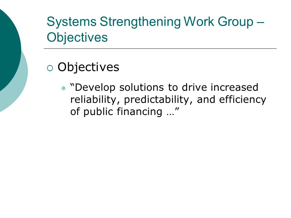 Systems Strengthening Work Group – Objectives  Objectives Develop solutions to drive increased reliability, predictability, and efficiency of public financing …