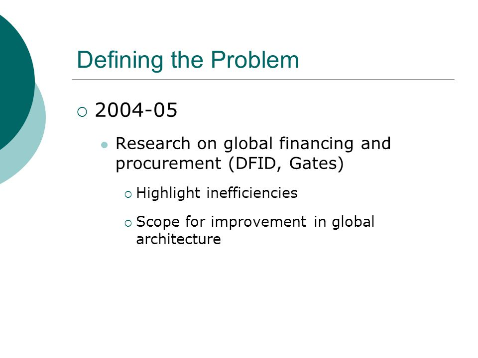 Defining the Problem  2004-05 Research on global financing and procurement (DFID, Gates)  Highlight inefficiencies  Scope for improvement in global architecture