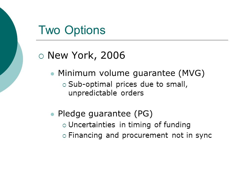 Two Options  New York, 2006 Minimum volume guarantee (MVG)  Sub-optimal prices due to small, unpredictable orders Pledge guarantee (PG)  Uncertainties in timing of funding  Financing and procurement not in sync