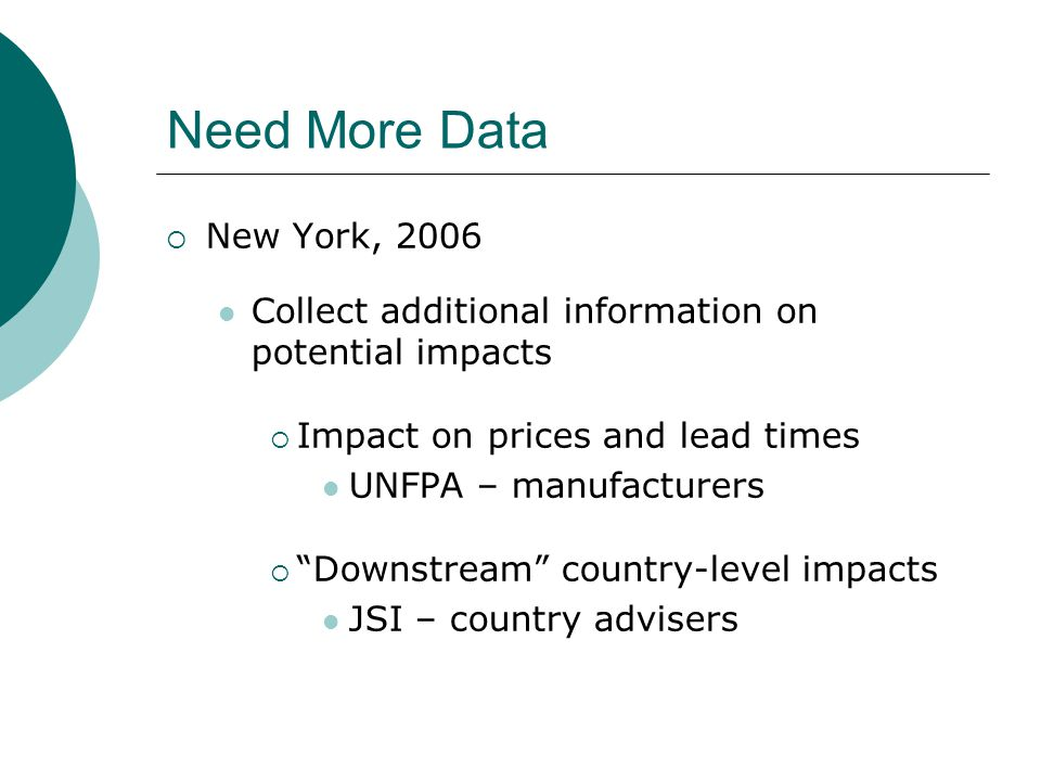 Need More Data  New York, 2006 Collect additional information on potential impacts  Impact on prices and lead times UNFPA – manufacturers  Downstream country-level impacts JSI – country advisers