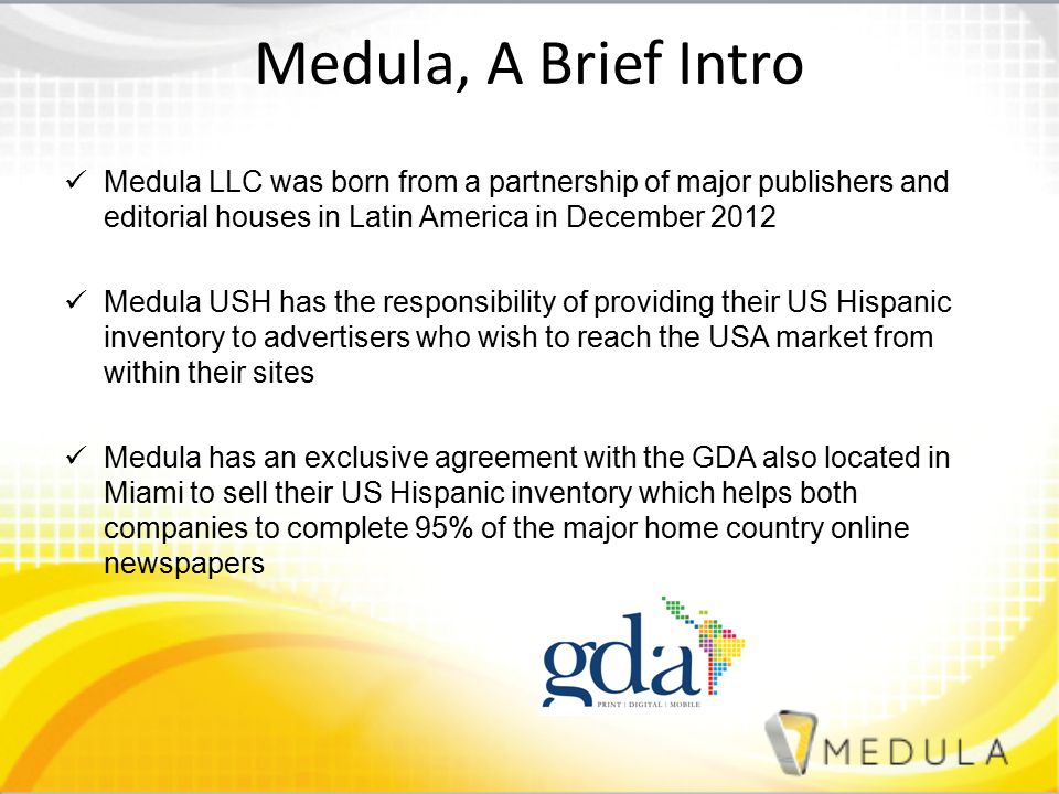 Medula, A Brief Intro Medula LLC was born from a partnership of major publishers and editorial houses in Latin America in December 2012 Medula USH has the responsibility of providing their US Hispanic inventory to advertisers who wish to reach the USA market from within their sites Medula has an exclusive agreement with the GDA also located in Miami to sell their US Hispanic inventory which helps both companies to complete 95% of the major home country online newspapers