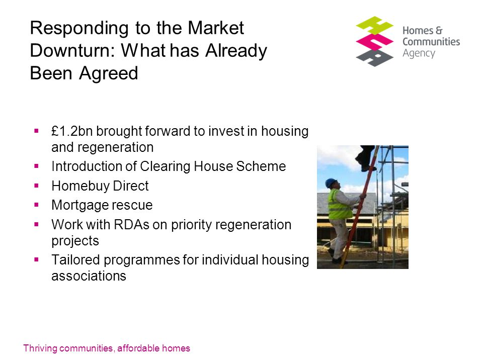 Thriving communities, affordable homes Responding to the Market Downturn: What has Already Been Agreed  £1.2bn brought forward to invest in housing and regeneration  Introduction of Clearing House Scheme  Homebuy Direct  Mortgage rescue  Work with RDAs on priority regeneration projects  Tailored programmes for individual housing associations